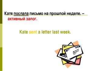 Катя послала письмо на прошлой неделе. – активный залог. Kate sent a letter