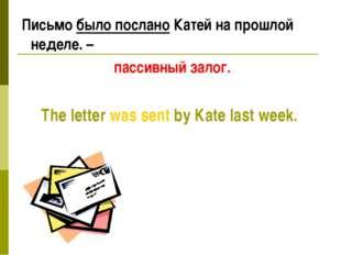 Письмо было послано Катей на прошлой неделе. – пассивный залог. The letter w
