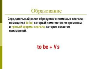 Образование Страдательный залог образуется с помощью глагола - помощника to b