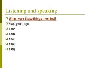 Listening and speaking When were these things invented? 5000 years ago 1885 1
