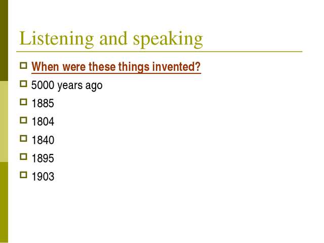 Listening and speaking When were these things invented? 5000 years ago 1885 1...