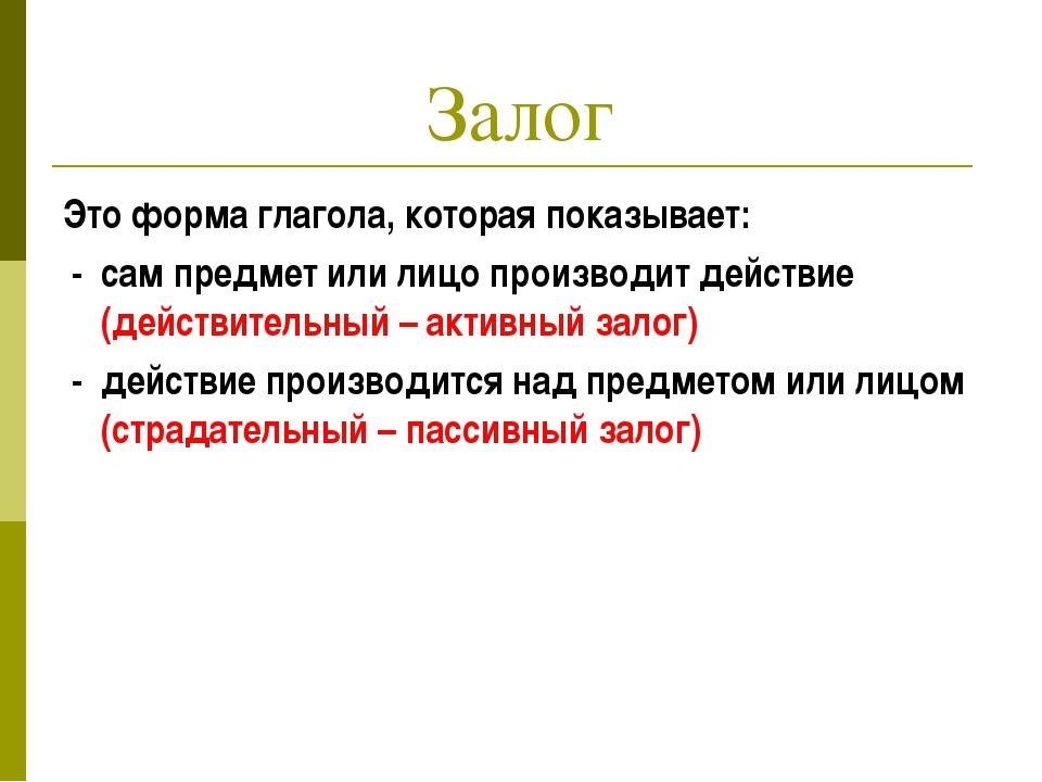 Залог Это форма глагола, которая показывает: - сам предмет или лицо производи...