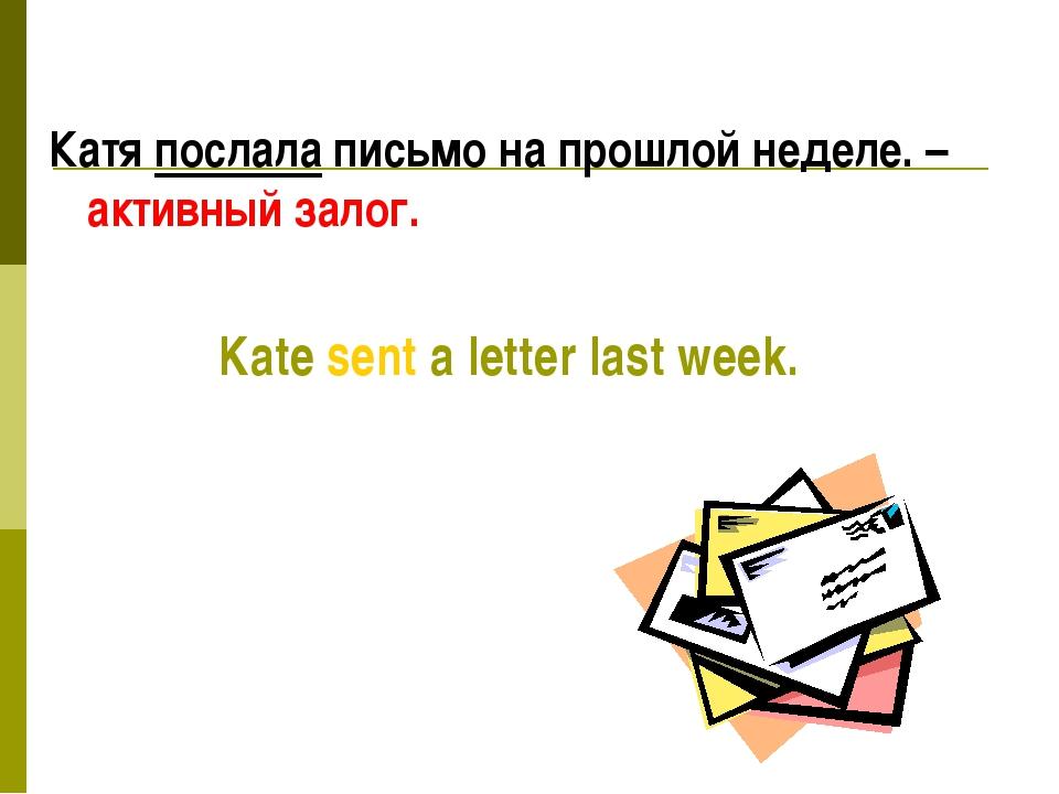 Катя послала письмо на прошлой неделе. – активный залог. Kate sent a letter...