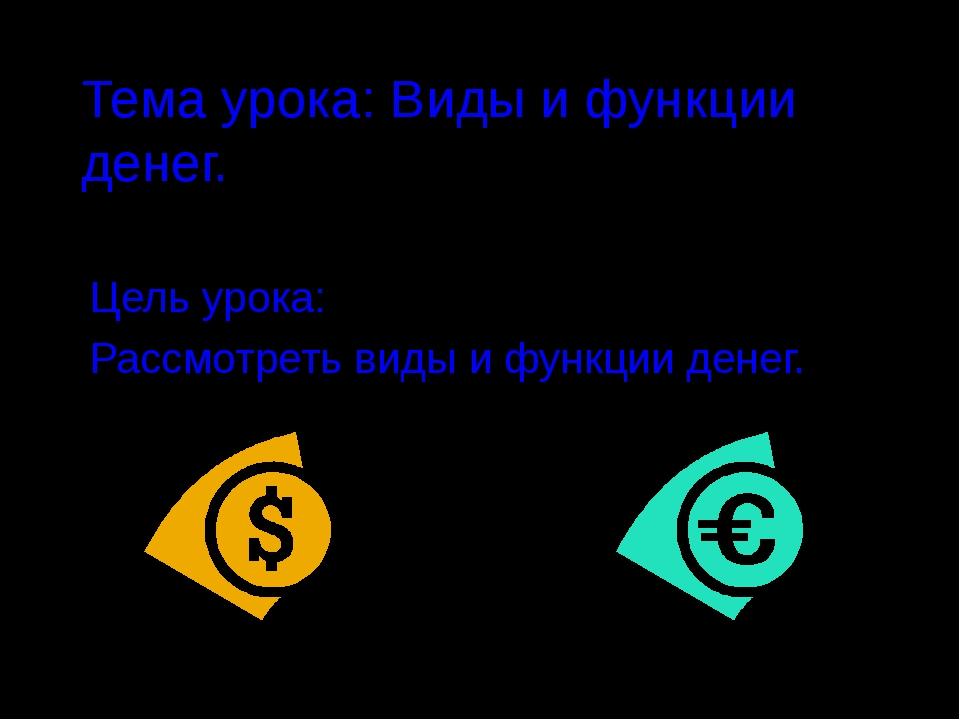 Тема урока: Виды и функции денег. Цель урока: Рассмотреть виды и функции денег.