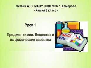 Литвин А. С. МАОУ СОШ №36 г. Кемерово «Химия 8 класс» Урок 1 Предмет химии. В