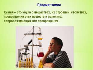 Предмет химии Химия – это наука о веществах, их строении, свойствах, превраще