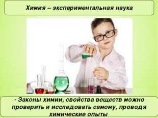 Химия – экспериментальная наука - Законы химии, свойства веществ можно провер