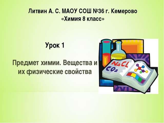 Литвин А. С. МАОУ СОШ №36 г. Кемерово «Химия 8 класс» Урок 1 Предмет химии. В...