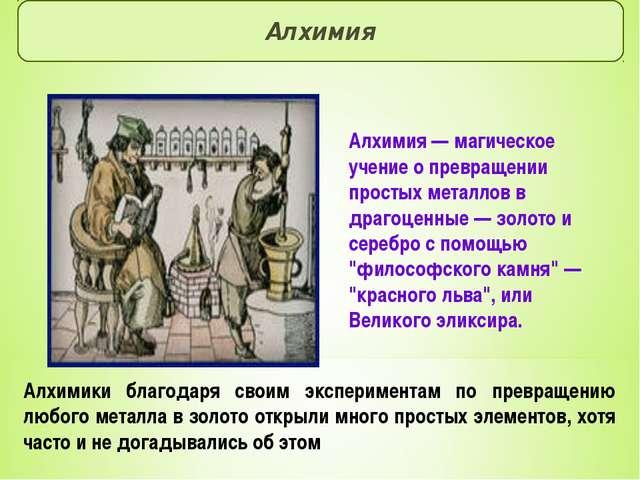 Алхимия Алхимия — магическое учение о превращении простых металлов в драгоцен...