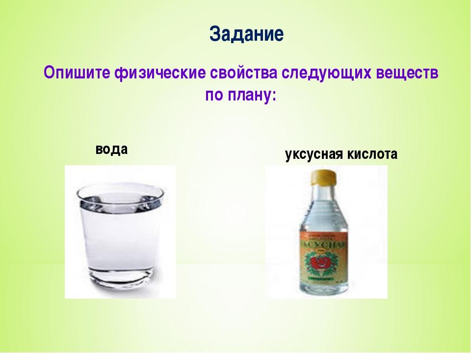 Задание Опишите физические свойства следующих веществ по плану: вода уксусная...