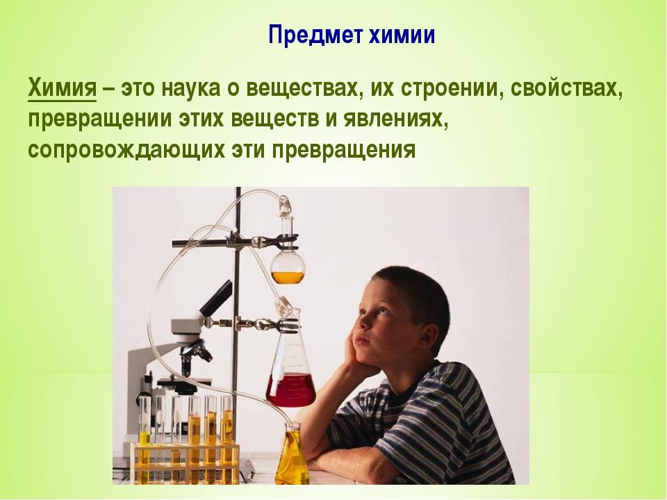 Предмет химии Химия – это наука о веществах, их строении, свойствах, превраще...