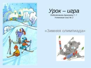 Урок – игра Подготовила Бригунец Т. Г. Успенская сош № 2 «Зимняя олимпиада»
