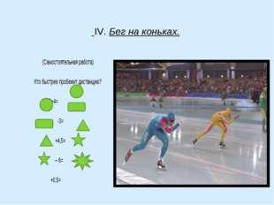 IV. Бег на коньках. (Самостоятельная работа) Кто быстрее пробежит дистанцию?
