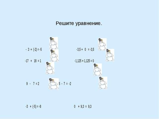 Решите уравнение.   - 3 + (-2) = -5  -3,5 + 0 = -3,5 -17 + 18 = 1...