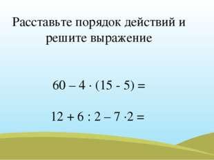 Расставьте порядок действий и решите выражение 60 – 4 · (15 - 5) = 12 + 6 : 2