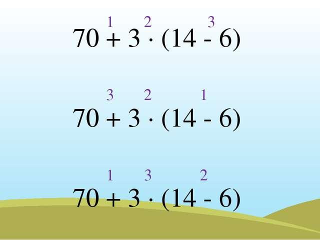 70 + 3 · (14 - 6) 70 + 3 · (14 - 6) 70 + 3 · (14 - 6) 1 2 3 1 2 3 1 3 2