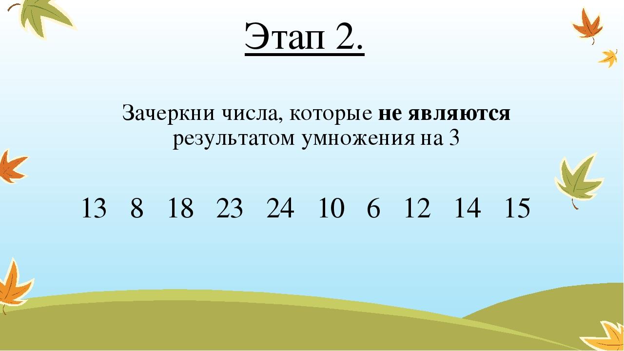 Этап 2. Зачеркни числа, которые не являются результатом умножения на 3 13 8...