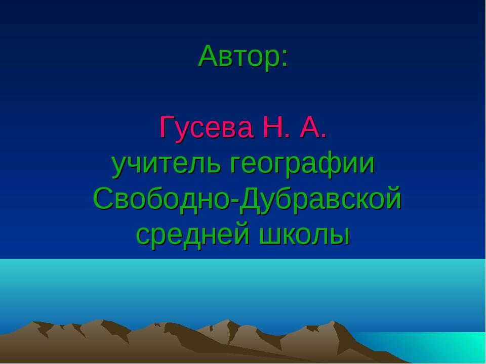 Автор: Гусева Н. А. учитель географии Свободно-Дубравской средней школы