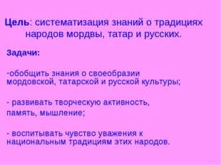 Цель: систематизация знаний о традициях народов мордвы, татар и русских. Зада