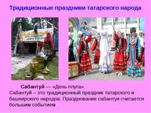 Традиционные праздники татарского народа Сабантуй — «День плуга». Сабантуй –