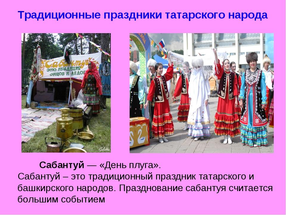 Традиционные праздники татарского народа Сабантуй — «День плуга». Сабантуй –...