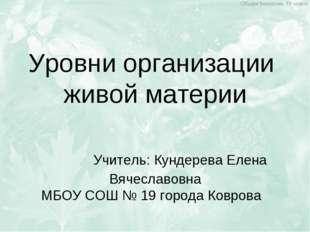 Уровни организации живой материи Учитель: Кундерева Елена Вячеславовна МБОУ С