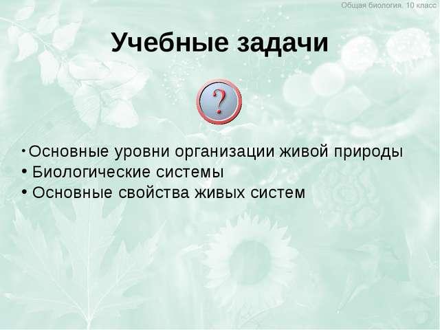Учебные задачи Основные уровни организации живой природы Биологические систем...
