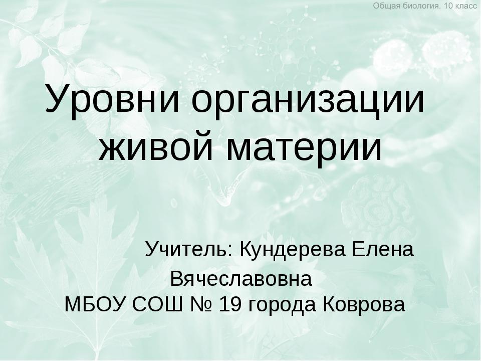 Уровни организации живой материи Учитель: Кундерева Елена Вячеславовна МБОУ С...