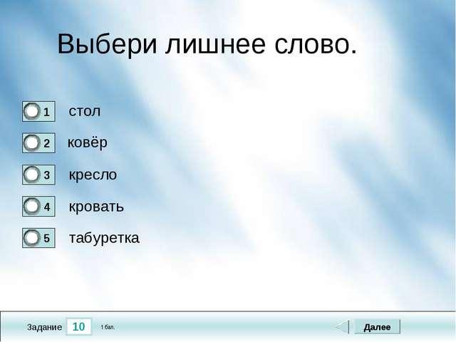 10 Задание Выбери лишнее слово. стол ковёр кресло кровать Далее табуретка 1 б...