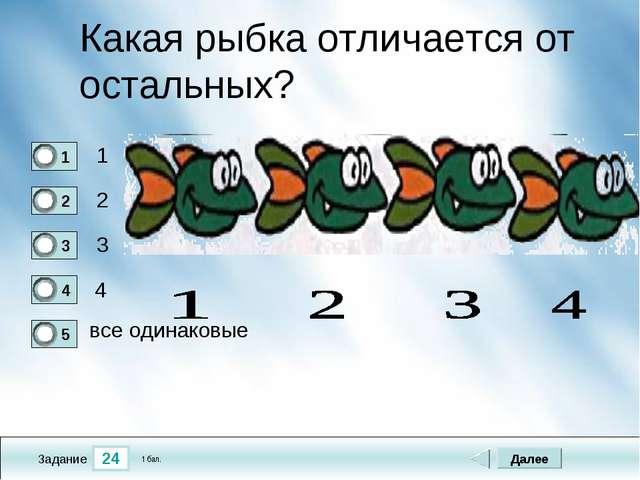24 Задание Какая рыбка отличается от остальных? 1 2 3 4 Далее все одинаковые...