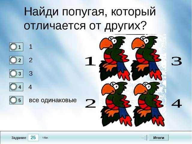 25 Задание Найди попугая, который отличается от других? 1 2 3 4 Итоги все оди...