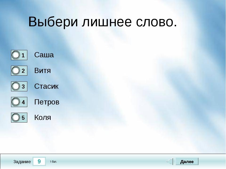 9 Задание Выбери лишнее слово. Саша Витя Стасик Петров Далее Коля 1 бал.