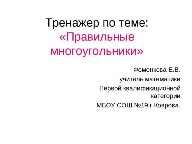 Тренажер по теме: «Правильные многоугольники» Фоменкова Е.В. учитель математи...