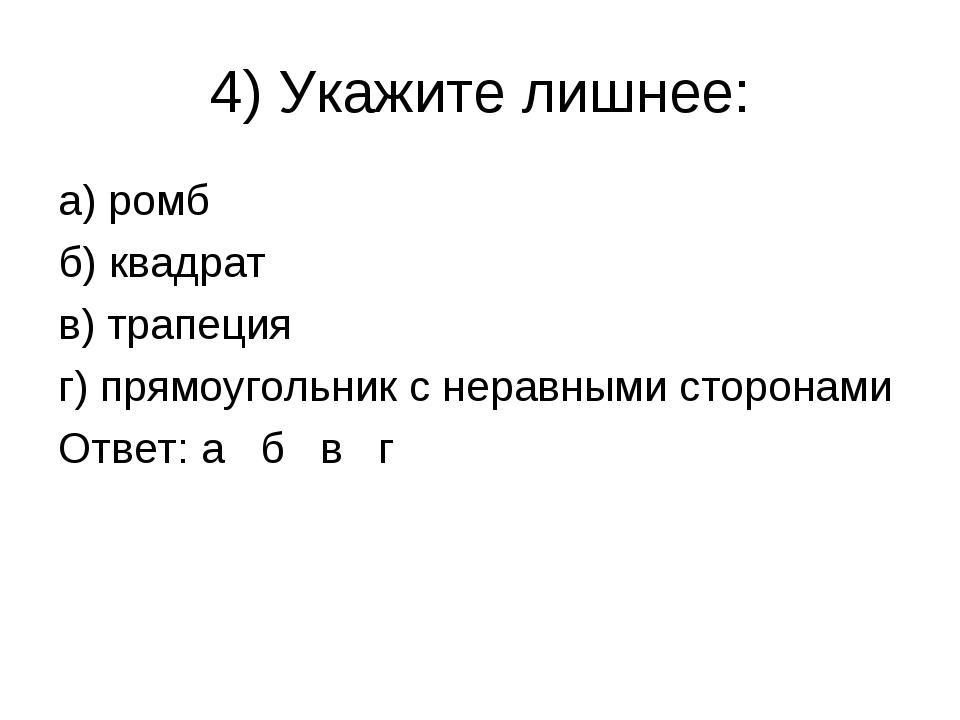 4) Укажите лишнее: а) ромб б) квадрат в) трапеция г) прямоугольник с неравным...