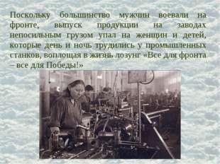 Поскольку большинство мужчин воевали на фронте, выпуск продукции на заводах н