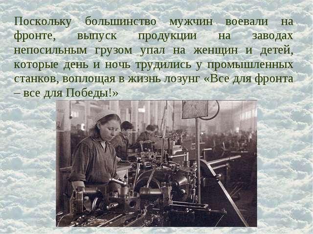 Поскольку большинство мужчин воевали на фронте, выпуск продукции на заводах н...
