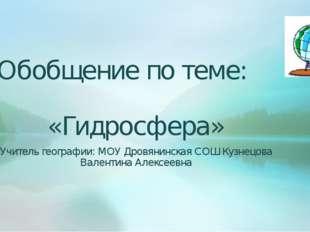 Обобщение по теме: «Гидросфера» Учитель географии: МОУ Дровянинская СОШ Кузне