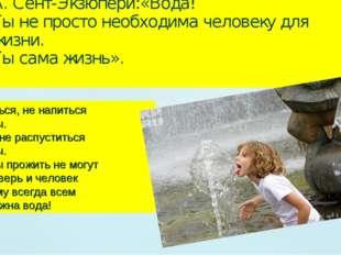 А. Сент-Экзюпери:«Вода! Ты не просто необходима человеку для жизни. Ты сама ж
