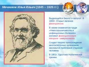 Мечников Илья Ильич (1845 – 1926 гг.) Выдающийся биолог и патолог. В 1883г. О
