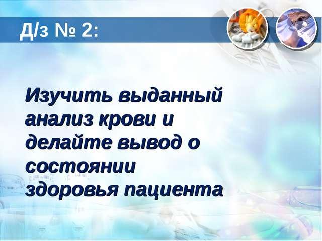 Д/з № 2: Изучить выданный анализ крови и делайте вывод о состоянии здоровья п...