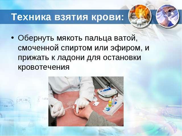 Техника взятия крови: Обернуть мякоть пальца ватой, смоченной спиртом или эфи...