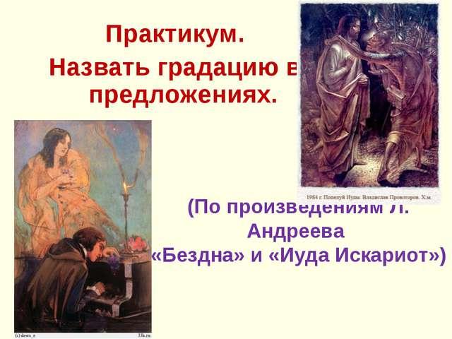 (По произведениям Л. Андреева «Бездна» и «Иуда Искариот») Практикум. Назвать...