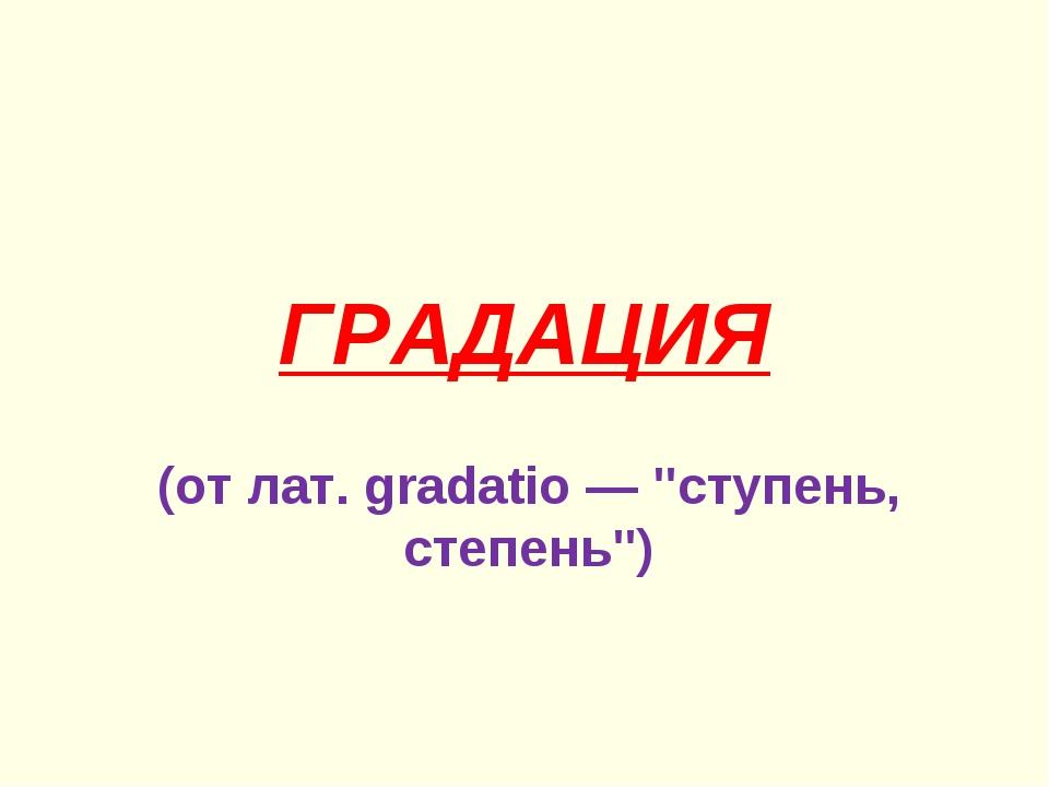 """ГРАДАЦИЯ (от лат. gradatio — """"ступень, степень"""")"""