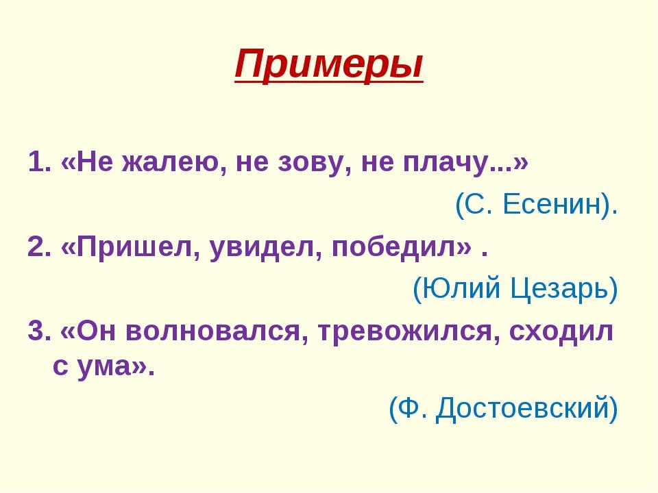 Примеры 1. «Не жалею, не зову, не плачу...» (С. Есенин). 2. «Пришел, увидел,...