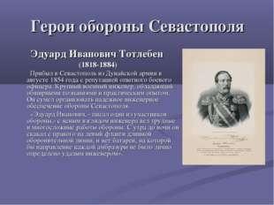 Герои обороны Севастополя Эдуард Иванович Тотлебен (1818-1884) Прибыл в Севас