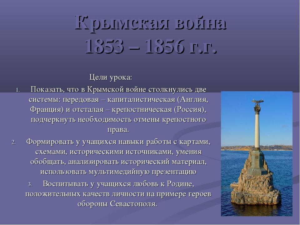 Крымская война 1853 – 1856 г.г. Цели урока: Показать, что в Крымской войне ст...