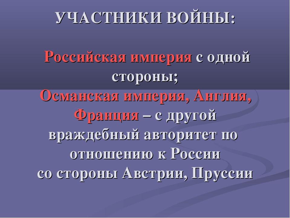 УЧАСТНИКИ ВОЙНЫ: Российская империя с одной стороны; Османская империя, Англи...