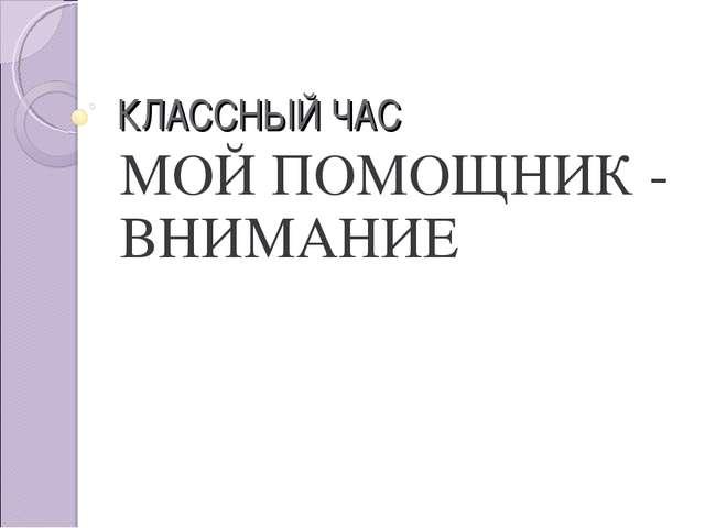 КЛАССНЫЙ ЧАС МОЙ ПОМОЩНИК - ВНИМАНИЕ