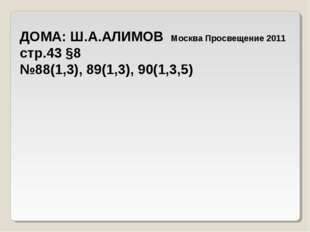 ДОМА: Ш.А.АЛИМОВ Москва Просвещение 2011 стр.43 §8 №88(1,3), 89(1,3), 90(1,3,5)