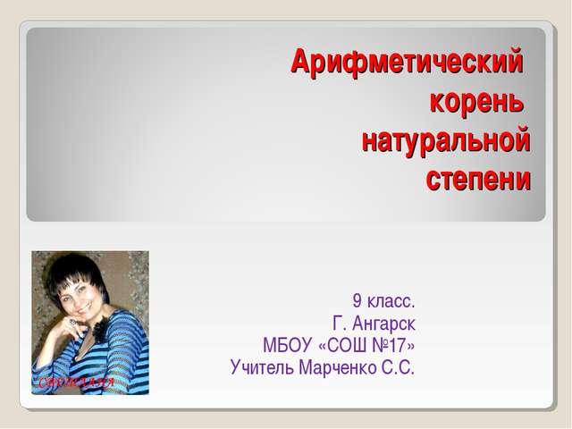 Арифметический корень натуральной степени 9 класс. Г. Ангарск МБОУ «СОШ №17»...